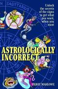 Astrologically Incorrect Unlock the Secrets of the Signs to Get What You Want When You Want!