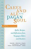Cakes And Ale For The Pagan Soul Spells, Recipes, And Reflections From Neopagan Elders and T...