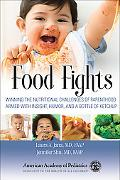 Food Fights: Winning the Nutritional Challenges of Parenthood Armed with Insight, Humor, and...