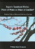 Japan's Yasukuni Shrine Place of Peace or Place of Conflict? Regional Politics of History an...