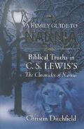 Family Guide to Narnia Biblical Truths in C.S. Lewis's the Chronicles of Narnia