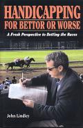 Handicapping for Bettor or Worse A Fresh Perspective to Betting the Races