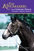 Kingmaker How Northern Dancer Founded a Racing Dynasty