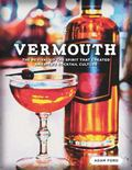 Vermouth : The Revival of the Spirit That Created America's Cocktail Culture