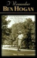 I Remember Ben Hogan: Personal Recollections and Revelations of Golf's Most Fascinating Lege...