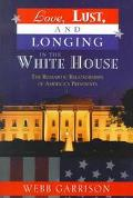 Love, Lust, and Longing in the White House The Romantic Relationships of America's Presidents