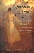 Guardian Angels Heart-Warming Stories of Divine Influence and Protection