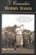 I Remember Bobby Jones Personal Memories of and Testimonials to Golf's Most Charismatic Gran...