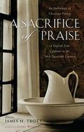 Sacrifice of Praise An Anthology of Christian Poetry in English from Caedmon to the Mid-Twen...
