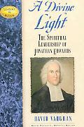 Divine Light The Spiritual Leadership of Jonathan Edwards