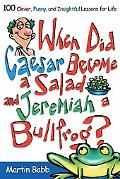 When Did Caesar Become A Salad and Jeremiah A Bullfrog? 100 Clever, Funny, And Insightful Le...