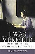 I Was Vermeer The Rise and Fall of the Twentieth Century's Greatest Forger