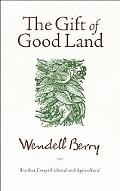 The Gift of Good Land: Further Essays Cultural and Agricultural