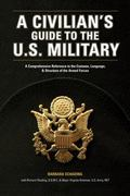 Civilians Guide to the U.S. Military A Comprehensive Reference to the Customs, Language And ...