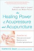 Healing Power of Acupressure and Acupuncture A Complete Guide to Timeless Traditions and Mod...