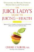 The Juice Lady's Guide to Juicing for Health: Unleashing the Healing Power of Whole Fruits a...