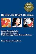 Be Brief. Be Bright. Be Gone. Career Essentials for Pharmaceutical And Biotechnology Sales R...