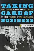 Taking Care of Business Samuel Gompers, George Meany, Lane Kirkland, and the Tragedy of Amer...