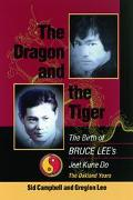 Dragon and the Tiger The Birth of Bruce Lee's Jeet Kune Do, the Oakland Years
