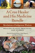 Cree Healer and His Medicine Bundle : Revelations of Indigenous Wisdom