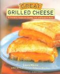 Great Grilled Cheese 50 Innovative Recipes for Stovetop, Grill and Sandwich Maker