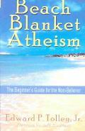 Beach Blanket Atheism The Beginner's Guide for the Non-Believer