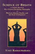 Science of Breath: A Complete Manual of the Oriental Breathing Philosophy of Physical, Menta...