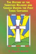 History of the Christian Religion and Church During the First Three Centuries