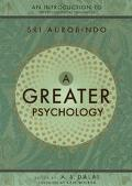 Greater Psychology An Introduction to Sri Aurobindo's Psychological Thought