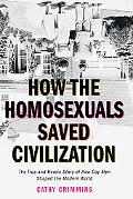 How The Homosexuals Saved Civilization The True And Heroic Story Of How Gay Men Shaped The M...