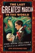Last Greatest Magician in the World : Howard Thurston Versus Houdini and the Battles of the ...