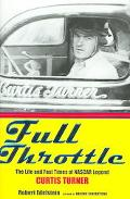 Full Throttle The Life and Fast Times of NASCAR Legend Curtis Turner