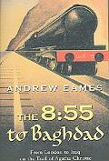8:55 to Baghdad From London to Iraq on the Trail of Agatha Christie