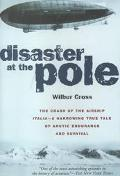 Disaster at the Pole The Tragedy of the Airship Italia and the 1928 Nobile Expedition to the...