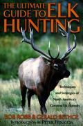 Ulltimate Guide to Elk Hunting Techniques and Strategies of North America's Greatest Elk Hun...