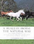 Healthy Horse the Natural Way The Horse Owner's Guide to Using Herbs, Massage, Homeopathy, a...