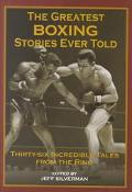 Greatest Boxing Stories Ever Told Thirty-Six Incredible Tales from the Ring