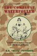 Compleat Waterfouler A Discourse on Duck Hunting With a Little Goose on the Side