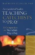 For Catechetical Leaders: Teaching Catechists to Pray *A Companion to <i>The Catholic Way to...