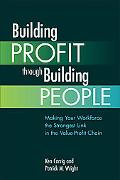 Building Profit Through Building People Making Your Workforce the Strongest Link in the Valu...