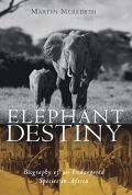 Elephant Destiny Biography of an Endangered Species in Africa