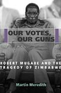 Our Votes, Our Guns Robert Mugabe and the Tragedy of Zimbabwe