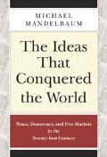 The Ideas That Conquered the World: Peace, Democracy, and Free Markets in the Twenty-First C...