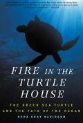 Fire in the Turtle House The Green Sea Turtle and the Fate of the Ocean
