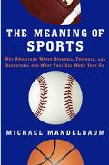Meaning of Sports Why Americans Watch Baseball, Football, and Basketball and What They See W...