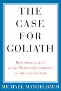 Case For Goliath How America Acts As The World's Government in the Twenty-first Century