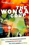 Wonga Coup A Tale of Guns, Germs And the Steely Determination to Create Mayhem in an Oil-ric...