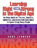 Learning Right from Wrong in the Digital Age An Ethics Guide for Parents, Teachers, Libraria...