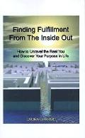 Finding Fulfillment from the Inside Out How to Unravel the Real You and Discover Your Purpos...