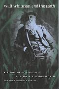 Walt Whitman And the Earth A Study in Ecopoetics